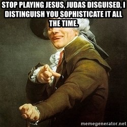 Ducreux - Stop playing Jesus, Judas disguised, I distinguish you sophisticate it all the time.