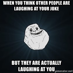 Forever Alone - When you think other people are laughing at your joke But they are actually laughing at you