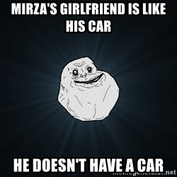 Forever Alone - mirza's girlfriend is like his car he doesn't have a car