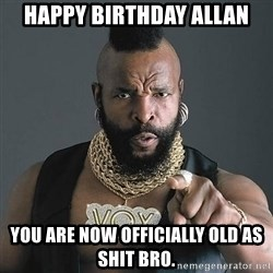 Mr T - Happy birthday Allan You are now officially old as shit bro.