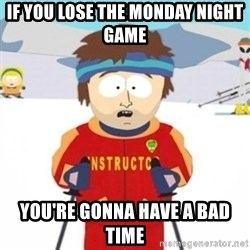 Bad time ski instructor 1 - If you lose the Monday night game You're gonna have a bad time