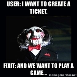 saw jigsaw meme - user: i want to create a ticket. fixit: and we want to play a game...