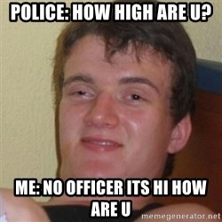 Stoner Stanley - Police: How high are u? ME: No officer its hi how are u