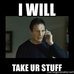 I will find you and kill you - i will take ur stuff