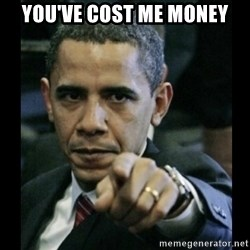 obama pointing - You've cost me Money
