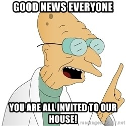 Good News Everyone - Good news everyone You are all invited to our house!