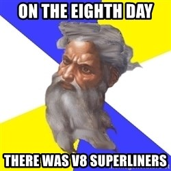 God - On the EIGHTH day  There was v8 superliners