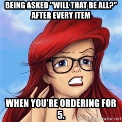 "Hipster Ariel - Being asked ""Will that be all?"" After every Item When you're ordering for 5."