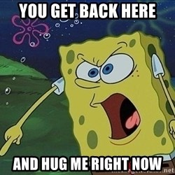 Spongebob Rage - You get Back here And hug me right now