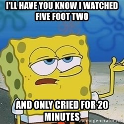 I'll have you know Spongebob - I'll have you know i watched five foot two  And only cried for 20 minutes
