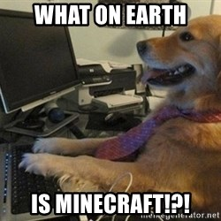 I have no idea what I'm doing - Dog with Tie - what on earth  Is minecraft!?!