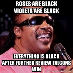 stevie wonder - Roses are black                   violets are black Everything is black                              after further review falcons win