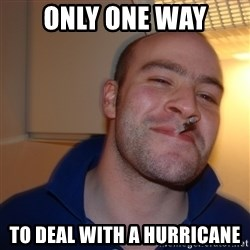 Good Guy Greg - only one way to deal with a hurricane