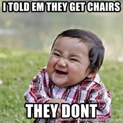 evil plan kid - i told em they get chairs they dont
