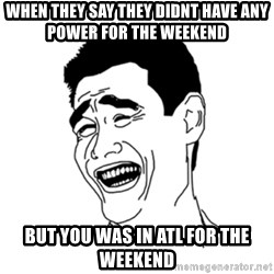 FU*CK THAT GUY - when they say they didnt have any power for the weekend  but you was in atl for the weekend