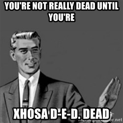 Correction Guy - YOU'RE NOT REALLY DEAD UNTIL YOU'RE  XHOSA D-E-D. DEAD