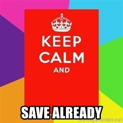 Keep calm and - save already