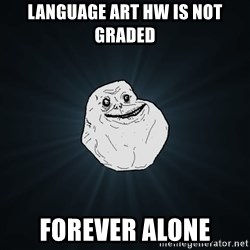 Forever Alone - language art hw is not graded forever alone