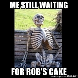 Still Waiting - me Still waiting for rob's cake