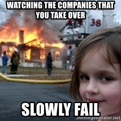Disaster Girl - Watching the companies that you take over Slowly fail