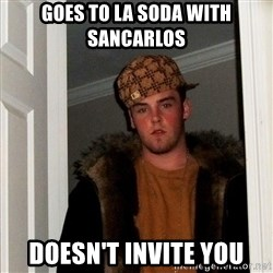 Scumbag Steve - goes to la soda with sancarlos doesn't invite you
