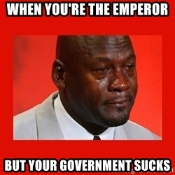 crying michael jordan - when you're the emperor but your government sucks