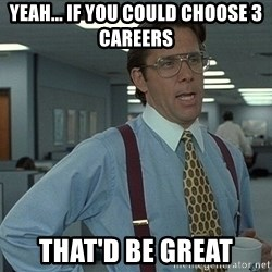 Bill Lumbergh - yeah... If you could choose 3 careers that'd be great
