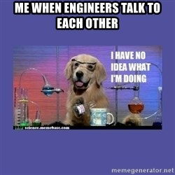 I don't know what i'm doing! dog - Me When engineers talk to each other