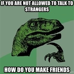 Philosoraptor - if you are not allowed to talk to strangers how do you make friends