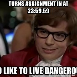 I too like to live dangerously - turns assignment in at 23:59.59