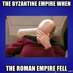 Picard facepalm  - The byzantine empire whEN The roman empire fell