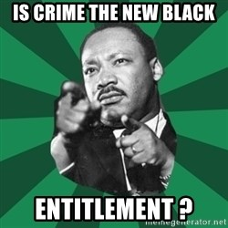 Martin Luther King jr.  - Is Crime The New Black entitlement ?
