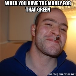Good Guy Greg - When you have the money for that green