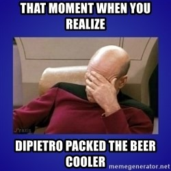Picard facepalm  - That moment when you realize Dipietro packed the beer cooler