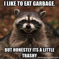evil raccoon - I like to eat garbage. But honestly its a little trashy