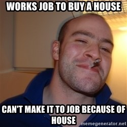 Good Guy Greg - Works Job to Buy a house Can't make it to Job because of house