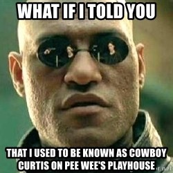 What if I told you / Matrix Morpheus - WHAT IF I TOLD YOU THAT I USED TO BE KNOWN AS COWBOY CURTIS ON PEE WEE'S PLAYHOUSE