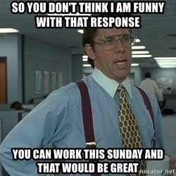 That'd be great guy - So you don't think I am funny with that response You can work this sunday and that would be Great