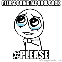 pleaseguy  - please bring ALCOHOL back #please