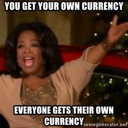 The Giving Oprah - You get your own currency Everyone gets their own currency