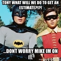 Batman meme - Tony what will we do to get an estimate?!?! ...Dont worry Mike im on it.