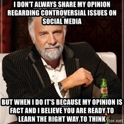 The Most Interesting Man In The World - i don't always share my opinion regarding CONTROVERSIAL issues on social media but when i do it's because my opinion is fact and i believe you are ready to learn the right way to think