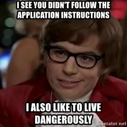 Austin Power - i see you didn't follow the application instructions i also like to live dangerously