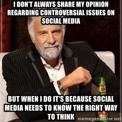 The Most Interesting Man In The World - i don't always share my opinion regarding CONTROVERSIAL issues on social media but when i do it's because social media needs to know the right way to think