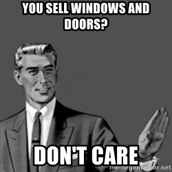Correction Guy - You sell Windows and doors? Don't care