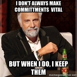 The Most Interesting Man In The World - I don't always make committments  vital but when i do, i keep them