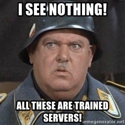 Sergeant Schultz - I see Nothing! All these are trained Servers!