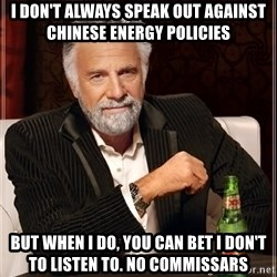 The Most Interesting Man In The World - I don't always speak out agaiNst chineSe energy policies But when i do, you can bet i don't to listen to. No commiSSars