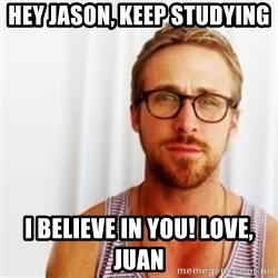 Ryan Gosling Hey  - Hey Jason, keep studying  I believe in you! Love, Juan