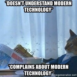 Sophisticated Cat - *Doesn't understand modern technology* *COmplains about modern technology*